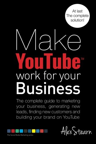 Make Youtube Work For Your Business The Complete Guide To Marketing Your Business Generating Leads Finding