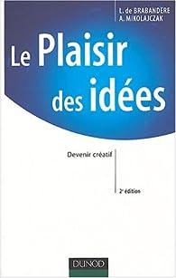 Le Plaisir des idées : Libérer, gérer et entraîner la créativité au sein des organisations par Anne Mikolajczak