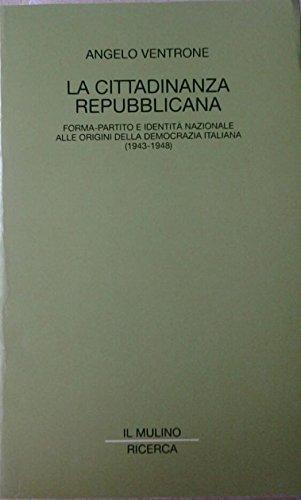 La cittadinanza repubblicana. Forma-partito e identità nazionale alle origini della democrazia italiana (1943-1948) (Il Mulino/Ricerca) por Angelo Ventrone