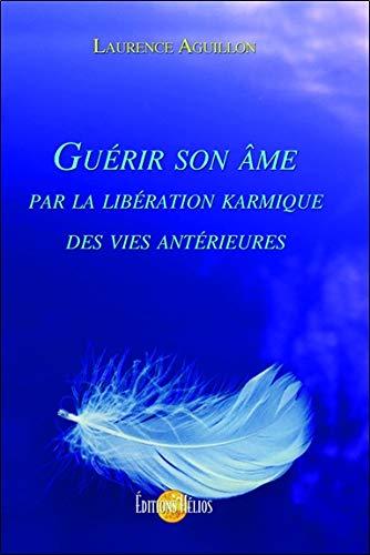Guérir son âme par la libération karmique des vies antérieures par Laurence Aguillon