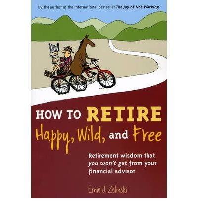 [( How to Retire Happy, Wild, and Free: Retirement Wisdom That You Won't Get from Your Financial Advisor By Zelinski, Ernie J ( Author ) Paperback Sep - 2009)] Paperback