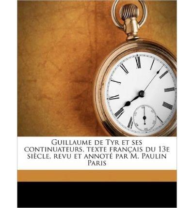 Guillaume de Tyr Et Ses Continuateurs, Texte Fran Ais Du 13e Si Cle, Revu Et Annot Par M. Paulin Paris Volume 1 (Paperback)(French) - Common