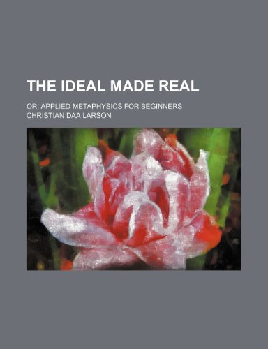 The ideal made real; or, Applied metaphysics for beginners