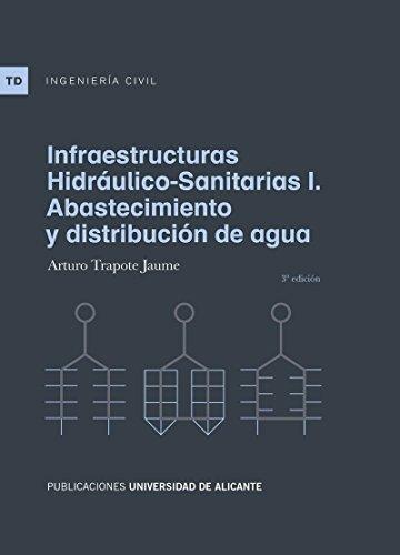 Infraestructuras hidráulico-sanitarias I. Abastecimiento y distribución de agua (Textos docentes) por Arturo Trapote Jaume