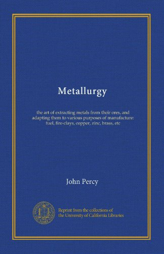 Metallurgy: the art of extracting metals from their ores, and adapting them to various purposes of manufacture: fuel, fire-clays, copper, zinc, brass, etc (Art Clay Copper Clay)