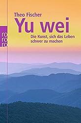 Yu wei: Die Kunst, sich das Leben schwer zu machen (Wu wei)