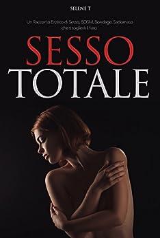 Sesso Totale   Un Racconto Erotico di Sesso, BSDM, Bondage, Sadomaso: Ti Toglierà Il Fiato di [T, Selene]