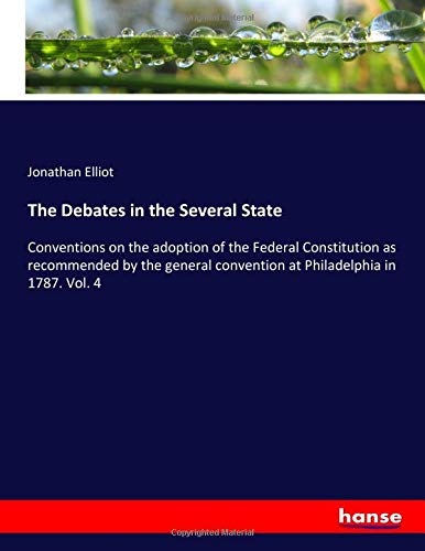 The Debates in the Several State: Conventions on the adoption of the Federal Constitution as recommended by the general convention at Philadelphia in 1787. Vol. 4