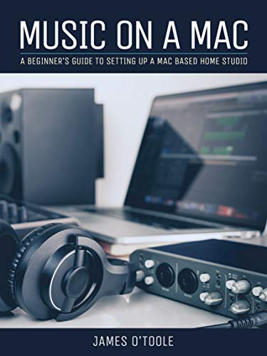Music On A Mac: A Beginner's Guide To Setting Up A Mac Based Home Studio (English Edition)
