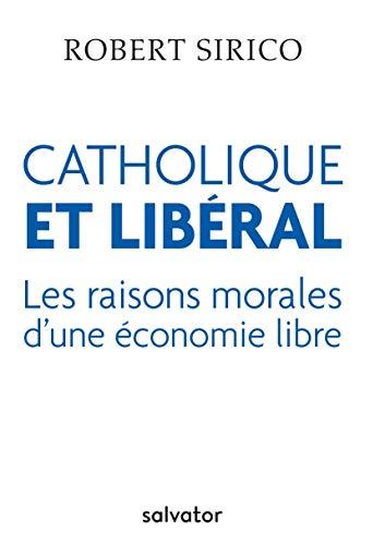 CATHOLIQUE ET LIBERAL. LES RAISONS MORALES D´UNE ÉCONOMIE LIBRE