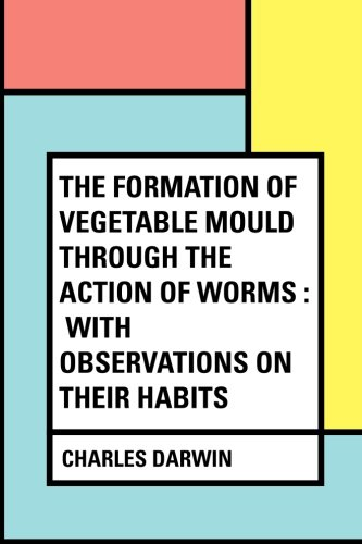 The Formation of Vegetable Mould Through the Action of Worms : With Observations on Their Habits