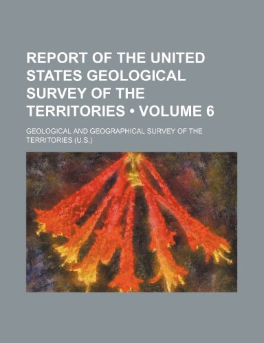 Report of the United States Geological Survey of the Territories (Volume 6)