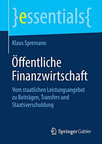 Öffentliche Finanzwirtschaft: Vom staatlichen Leistungsangebot zu Beiträgen, Transfers und Staatsverschuldung (essentials)