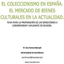 El coleccionismo en España. El mercado de bienes culturales en la actualidad.: Tema para la preparación de las oposiciones a conservador y ayudante de museos