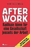 After Work: Radikale Ideen für eine Gesellschaft jenseits der Arbeit: Sinnvoll tätig sein statt sinnlos schuften