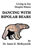 Dancing With Bipolar Bears: Living in Joy Despite Illness