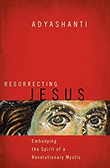 Resurrecting Jesus: Embodying the Spirit of a Revolutionary Mystic by [Adyashanti]