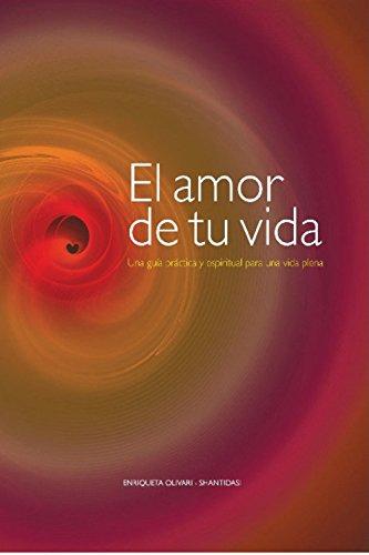 El amor de tu vida: Una guía práctica y espiritual para una vida plena por Enriqueta Olivari