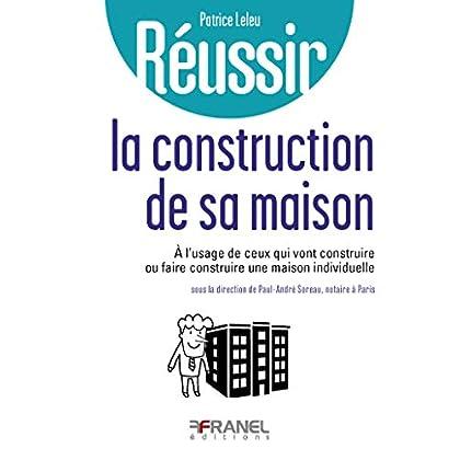Réussir la construction de sa maison: à l'usage de ceux qui vont construire ou faire construire une maison individuelle