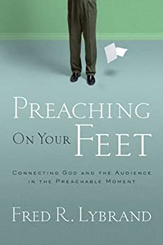 Preaching on Your Feet: Connecting God and The Audience in the Preachable Moment (English Edition) di [Lybrand, Fred R.]