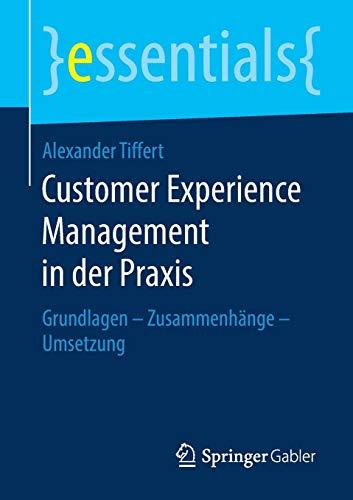Customer Experience Management in der Praxis: Grundlagen - Zusammenhänge - Umsetzung (essentials)