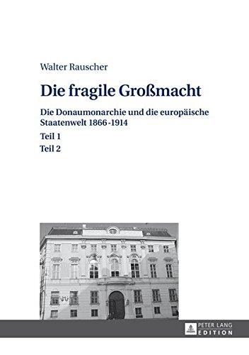 Die fragile Großmacht: Die Donaumonarchie und die europäische Staatenwelt 1866–1914- Teil 1 und 2