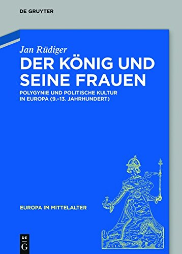 Der König und seine Frauen: Polygynie und politische Kultur in Europa (9.-13. Jahrhundert) (Europa im Mittelalter, Band 21)