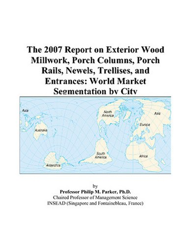 The 2007 Report on Exterior Wood Millwork, Porch Columns, Porch Rails, Newels, Trellises, and Entrances: World Market Segmentation by City