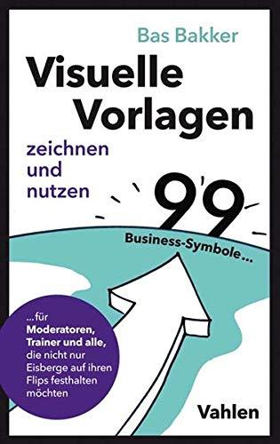Visuelle Vorlagen zeichnen und nutzen: 99 Business-Symbole für Moderatoren, Trainer und alle, die nicht nur Eisberge auf ihren Flips festhalten möchten