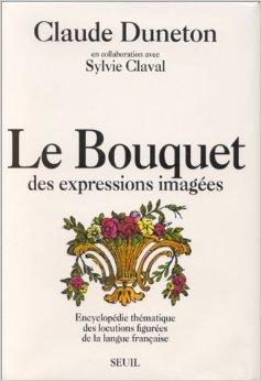 Le Bouquet des expressions images : Encyclopdie thmatique des locutions figures de la langue franaise de Claude Duneton,Sylvie Claval ( 24 octobre 1990 )