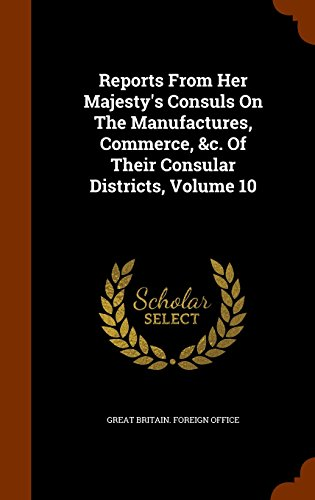 Reports From Her Majesty's Consuls On The Manufactures, Commerce, &c. Of Their Consular Districts, Volume 10
