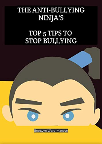 The Anti-Bullying Ninja's: Top 5 Tips to stop bullying by [Ward-Manson, Bronwyn]