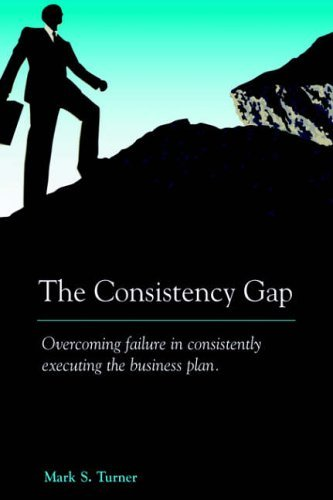 The Consistency Gap: Overcoming Failure in Consistently Executing the Business Plan by Mark Turner (2005-05-17)
