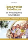 Immunwunder Beta-Glucan. Der effektive natürliche Immunmodulator: Infektionsschutz - Krebsabwehr - Hautheilung -