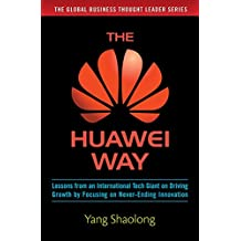 The Huawei Way: Lessons from an International Tech Giant on Driving Growth by Focusing on Never-Ending Innovation (Business Books)