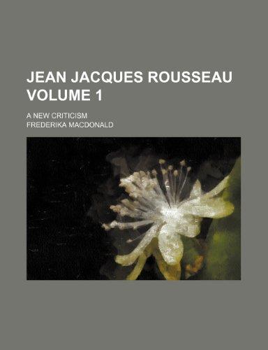 Jean Jacques Rousseau; a new criticism Volume 1