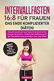 Intervallfasten 16:8 für Frauen - das Ende komplizierter Diäten!: Gesund abnehmen und Gewicht verlieren ohne  Hunger & Verzicht, Einfach den Stoffwechsel ... Fettverbrennung ankurbeln  ohne Jojo Eff