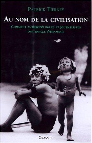 Au nom de la civilisation : Comment anthropologues et journalistes ont ravagé l'Amazonie par Patrick Tierney