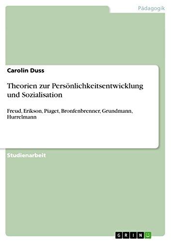 Theorien zur Persönlichkeitsentwicklung und Sozialisation: Freud, Erikson, Piaget, Bronfenbrenner, Grundmann, Hurrelmann