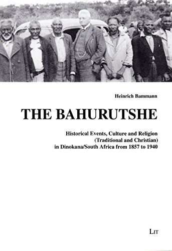 The Bahurutshe: Historical Events, Culture and Religion (Traditional and Christian) in Dinokana/South Africa from 1857 to 1940 (Quellen und Beitrage ... Mission work in Lower Saxony, Band 26)