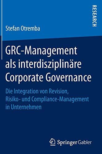 GRC-Management als interdisziplinäre Corporate Governance: Die Integration von Revision, Risiko- und Compliance-Management in Unternehmen