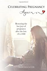 Celebrating Pregnancy Again: Restoring the lost joys of pregnancy after the loss of a child by Franchesca Cox (2013-01-19)