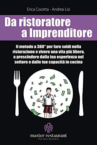 Da ristoratore a Imprenditore: Il metodo a 360° per fare soldi nella ristorazione e vivere una vita più libera, a prescindere dalla tua esperienza nel settore e dalle tue capacità in cucina