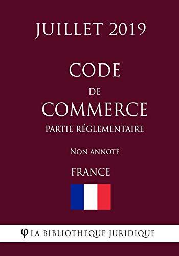 Code de commerce (Partie réglementaire) (France) (Juillet 2019) Non annoté par La Bibliothèque Juridique