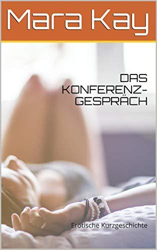 DAS KONFERENZ-GESPRÄCH: Erotische Kurzgeschichte (kurzgeschichten deutsch, sexgeschichten ab 18 unzensiert kostenlos)