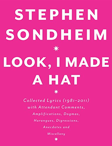 Look, I Made a Hat: Collected Lyrics (1981-2011) with Attendant Comments, Amplifications, Dogmas, Harangues, Digressions, Anecdotes and Mi por Stephen Sondheim