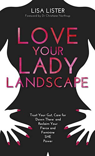 Love Your Lady Landscape: Trust Your Gut, Care for 'Down There' and Reclaim Your Fierce and Feminine SHE-Power (English Edition)