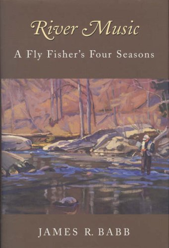 River Music: A Fly Fisher's Four Seasons by James R. Babb (2003-09-06)