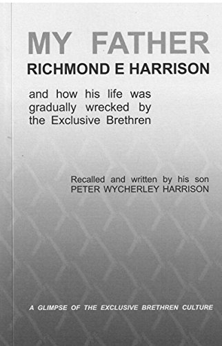 MY FATHER, RICHMOND E. HARRISON: and how his life was gradually wrecked by the Exclusive Brethren di PW Harrison