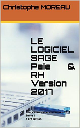 LE LOGICIEL SAGE Paie  & RH   Version 2017: Cours,exercices et corrections 2017  Tome 1   1 ère Edition